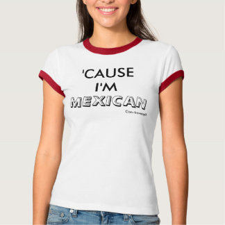 'CAUSE I'M, MEXICAN, Con-troversy® T-shirts