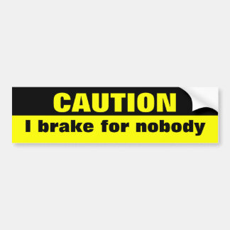 Caution I brake for nobody Bumper Stickers