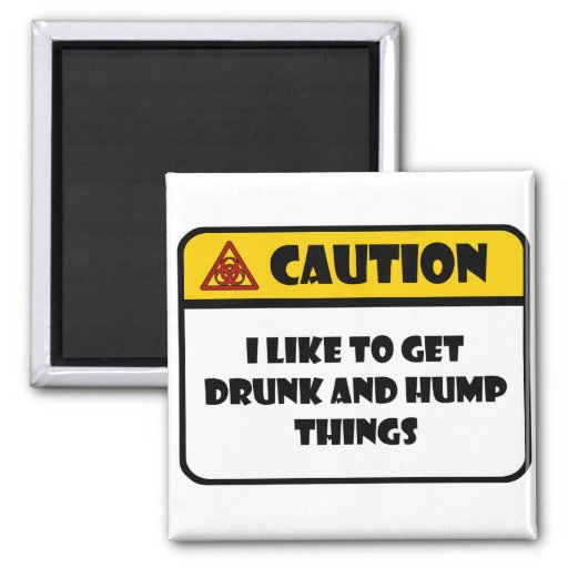 CAUTION - I LIKE TO GET DRUNK AND HUMP THINGS MAGNETS