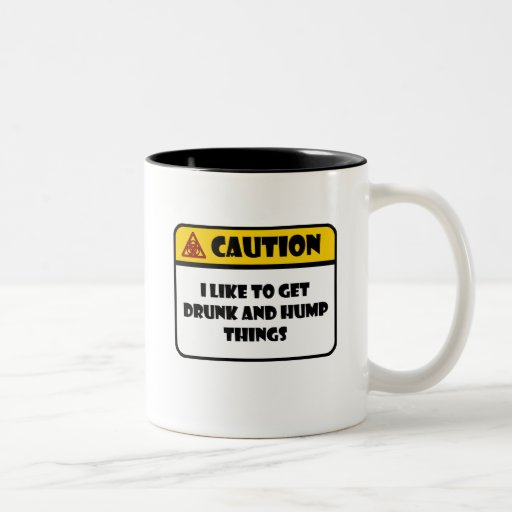 CAUTION - I LIKE TO GET DRUNK AND HUMP THINGS COFFEE MUGS