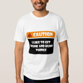CAUTION - I LIKE TO GET DRUNK AND HUMP THINGS TSHIRTS