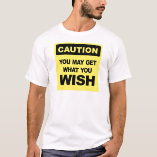 Caution, you may get what you wish will be T-Shirt