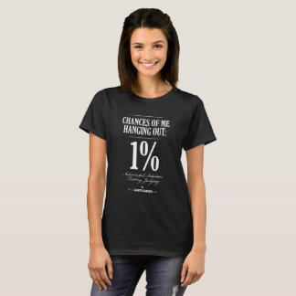 Chances oOf Me Hanging Out: 1% T-Shirt
