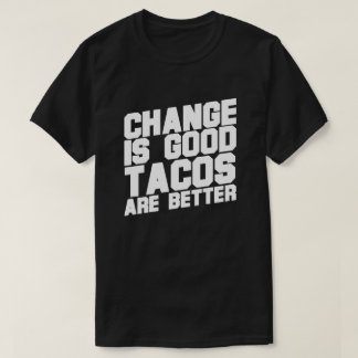 Change is good TACOS ARE BETTER T-Shirt