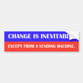 Change is inevitable, except from a vending machin bumper sticker