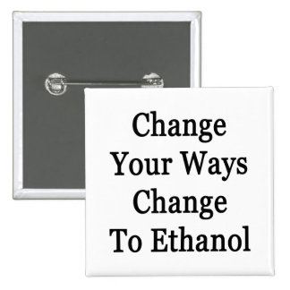 Change Your Ways Change To Ethanol Pinback Buttons