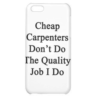 Cheap Carpenters Don't Do The Quality Job I Do iPhone 5C Covers