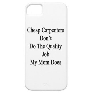 Cheap Carpenters Don't Do The Quality Job My Mom D iPhone 5/5S Case