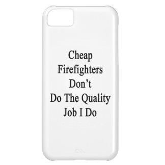 Cheap Firefighters Don t Do The Quality Job I Do iPhone 5C Cases