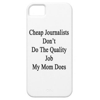 Cheap Journalists Don't Do The Quality Job My Mom iPhone 5 Case