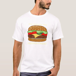 Cheeseburger - Did someone say CHEESEBURGER? T-Shirt