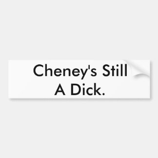 Cheney's Still A Dick. Bumper Sticker