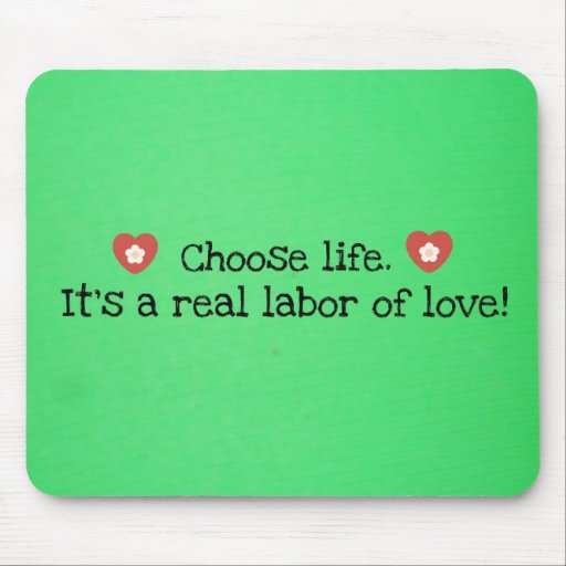 Choose life.  It's a real labor of love! Mousepads