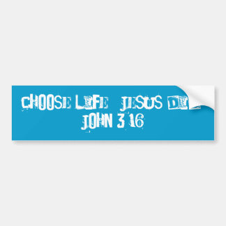 Choose life.  Jesus did.  John 3:16 Bumper Sticker