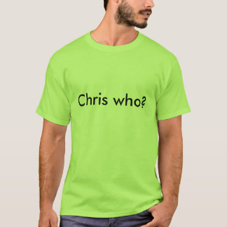Chris who? T-Shirt