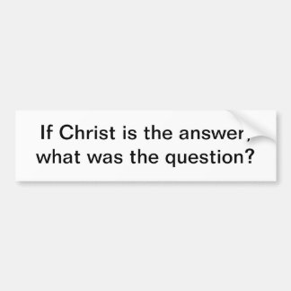 Christ is the answer - bumper sticker