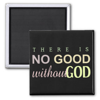 Christian THERE IS NO GOOD WITHOUT GOD Magnet