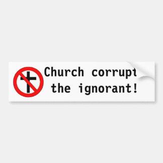 Church corrupts the ignorant! bumper stickers
