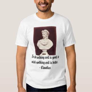 Claudius, To do nothing evil is good; to wish n... Shirts
