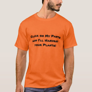 Click on My Pants and I'll Harvest your Plants! T-Shirt