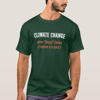 """Climate Change: How """"real"""" must it get? T-Shirt"""