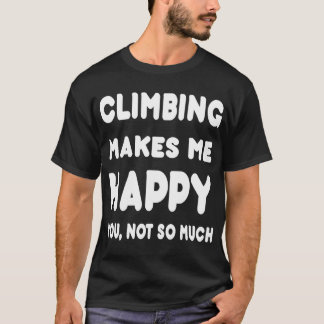 Climbing Makes Me Happy You, Not So Much - Tshirts