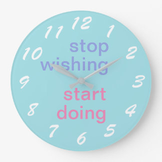 "clock ""stop wishing start doing """