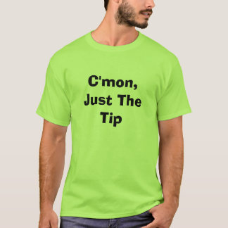 C'mon, Just The Tip T-Shirt