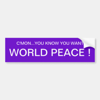 C'MON...YOU KNOW YOU WANT WORLD PEACE ! BUMPER STICKER