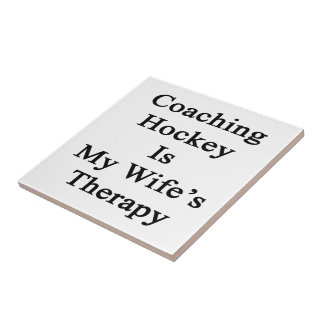 Coaching Hockey Is My Wife's Therapy Ceramic Tiles