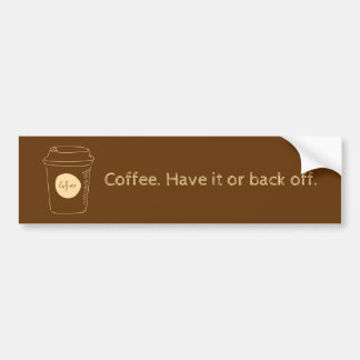 Coffee. Have it or back off. Bumper Sticker