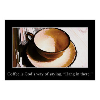 Coffee is God s Way of Saying Hang in There Poster
