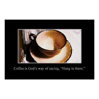 Coffee is God s Way of Saying Hang in There XL Posters