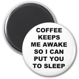 COFFEE KEEPS ME AWAKE SO I CAN PUT YOU TO SLEEP 6 CM ROUND MAGNET