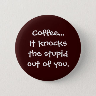 Coffee Knocks the Stupid Out of You Button