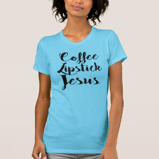 Coffee Lipstick Jesus - 3 Things Every Gal Needs T-Shirt