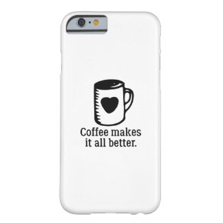 Coffee Makes It All Better Barely There iPhone 6 Case
