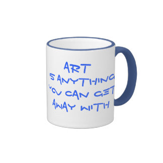 Coffee Mug~~~Art Is Anything You Can Get Away With