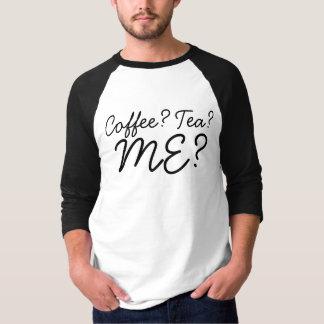 Coffee? Tea? ME? T-Shirt