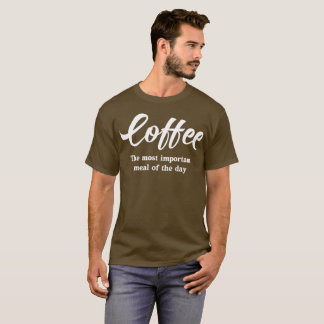 Coffee: the Most Important Meal of the Day T-Shirt