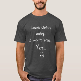 Come closer baby I won't bite Yet Funny T-Shirt