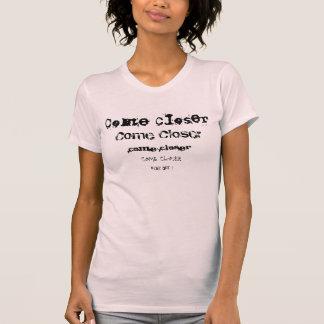 COME CLOSER. T-Shirt