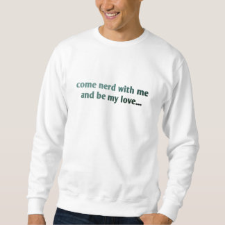 Come nerd with me and be my love... sweatshirt