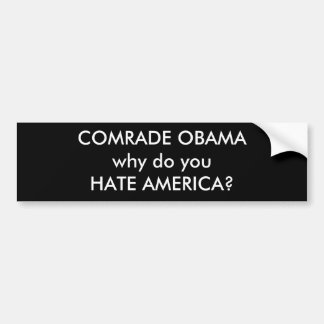 COMRADE OBAMA why do youHATE AMERICA? Bumper Stickers