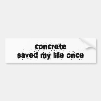 Concrete Saved My Life Once Bumper Sticker