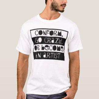 Conform, Go Crazy, or become an Artist T-Shirt