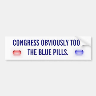 CONGRESS OBVIOUSLY TOOK THE BLUE PILLS. BUMPER STICKER
