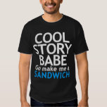 Cool Story, Babe. Now go make me a sandwich T Shirts