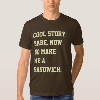 Cool story babe, now go make me a sandwich. tee shirts