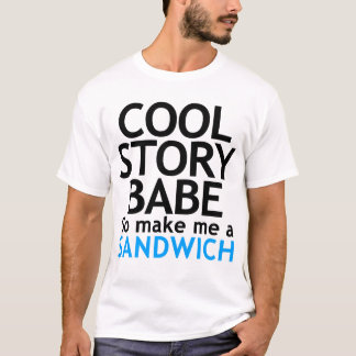 Cool Story, Babe. Now go make me a sandwich TSHIRT